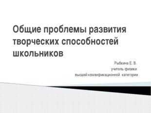 Общие проблемы развития творческих способностей школьников Рыбкина Е. В. учит