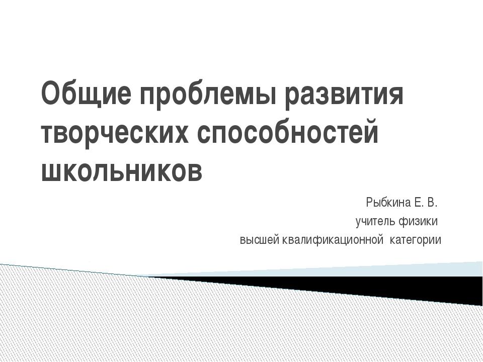 Общие проблемы развития творческих способностей школьников Рыбкина Е. В. учит...