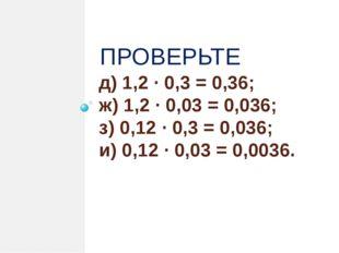 д) 1,2 · 0,3 = 0,36; ж) 1,2 · 0,03 = 0,036; з) 0,12 · 0,3 = 0,036; и) 0,12 ·