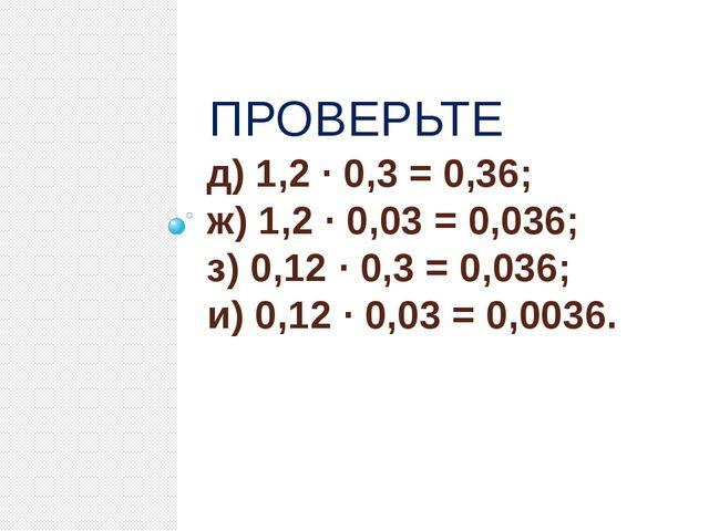 д) 1,2 · 0,3 = 0,36; ж) 1,2 · 0,03 = 0,036; з) 0,12 · 0,3 = 0,036; и) 0,12 ·...