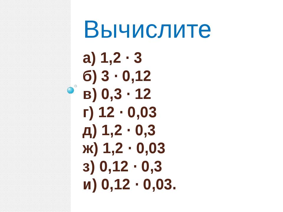 а) 1,2 · 3 б) 3 · 0,12 в) 0,3 · 12 г) 12 · 0,03 д) 1,2 · 0,3 ж) 1,2 · 0,03 з)...