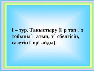 І – тур. Таныстыру (әр топ өз тобының атын, төсбелгісін, газетін қорғайды).