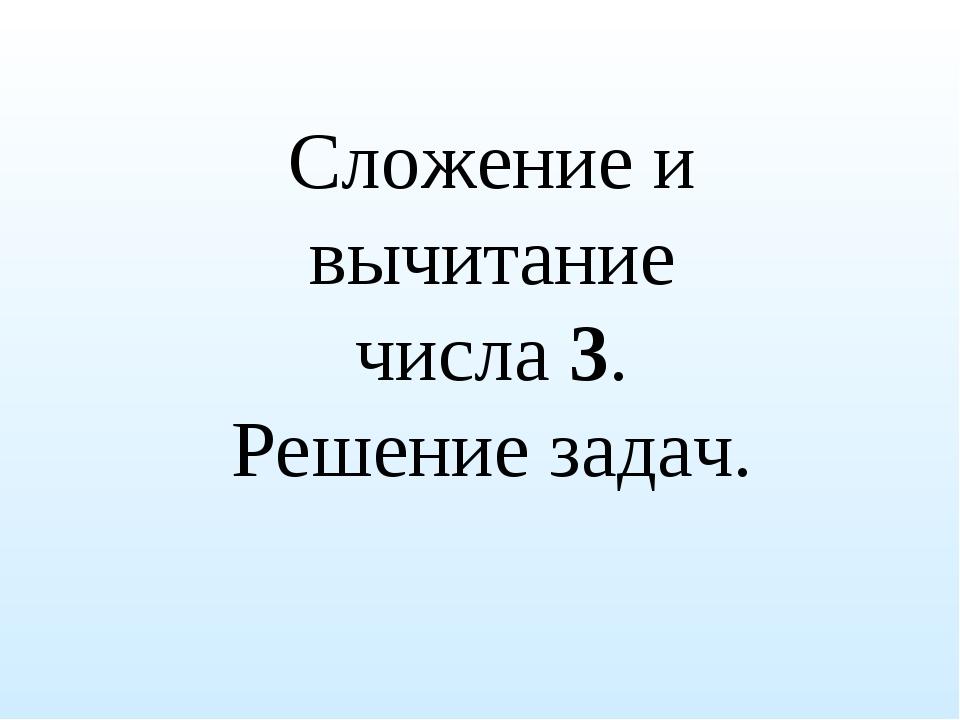 Сложение и вычитание числа 3. Решение задач.
