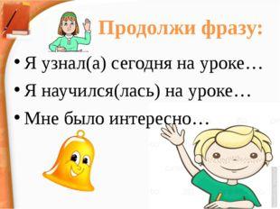 Продолжи фразу: Я узнал(а) сегодня на уроке… Я научился(лась) на уроке… Мне б