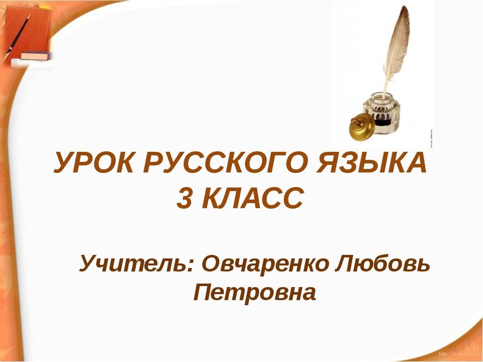 УРОК РУССКОГО ЯЗЫКА 3 КЛАСС Учитель: Овчаренко Любовь Петровна