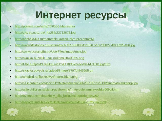 Интернет ресурсы http://poiskm.com/artist/470550-Matreshka http://zigzag.ucoz...