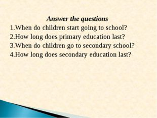 Answer the questions When do children start going to school? How long does p