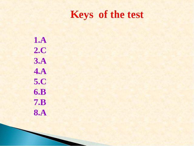 Keys of the test 1.A 2.C 3.A 4.A 5.C 6.B 7.B 8.A