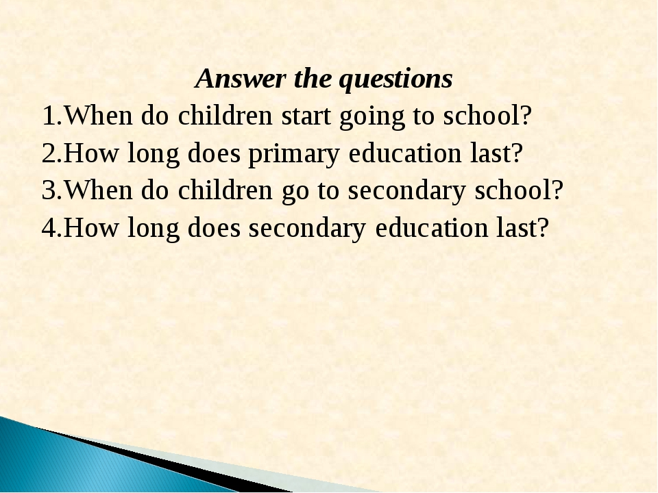 Answer the questions When do children start going to school? How long does p...