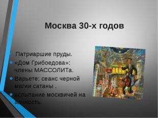 Москва 30-х годов Патриаршие пруды. «Дом Грибоедова»: члены МАССОЛИТа. Варьет