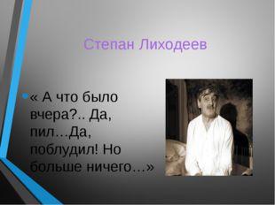 Степан Лиходеев « А что было вчера?.. Да, пил…Да, поблудил! Но больше ничего…»