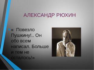 АЛЕКСАНДР РЮХИН « Повезло Пушкину!.. Он обо всем написал. Больше и тем не ост