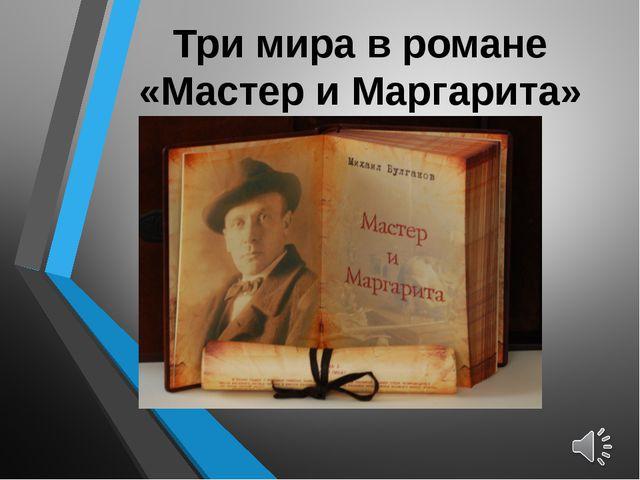 Три мира в романе «Мастер и Маргарита»