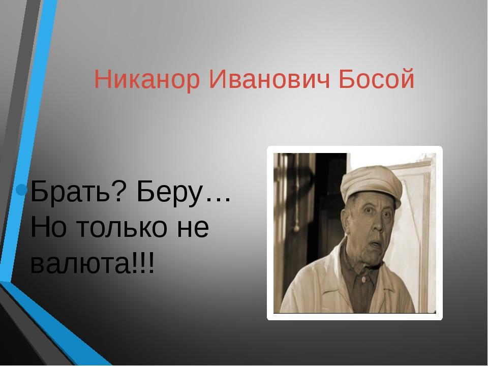 Никанор Иванович Босой Брать? Беру…Но только не валюта!!!