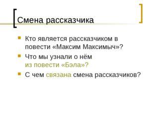 Смена рассказчика Кто является рассказчиком в повести «Максим Максимыч»? Что