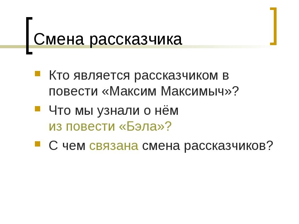 Смена рассказчика Кто является рассказчиком в повести «Максим Максимыч»? Что...