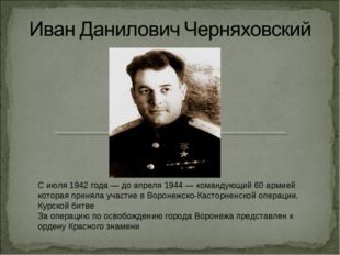 С июля 1942 года— до апреля 1944— командующий 60 армией которая приняла уча