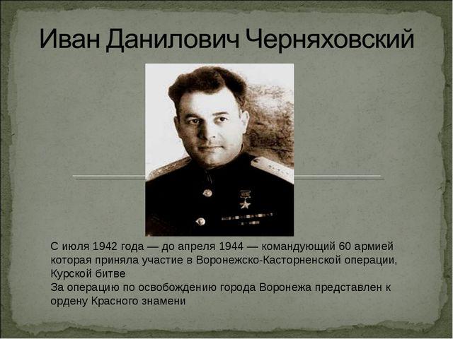 С июля 1942 года— до апреля 1944— командующий 60 армией которая приняла уча...