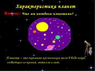 Характеристика планет Вопрос: Что мы называем планетами? Планеты – это огромн