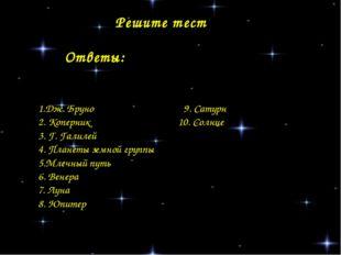 Решите тест 1.Дж. Бруно 9. Сатурн 2. Коперник 10. Солнце 3. Г. Галилей 4. Пла