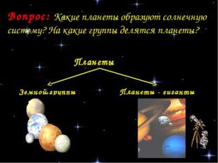 Вопрос: Какие планеты образуют солнечную систему? На какие группы делятся пла