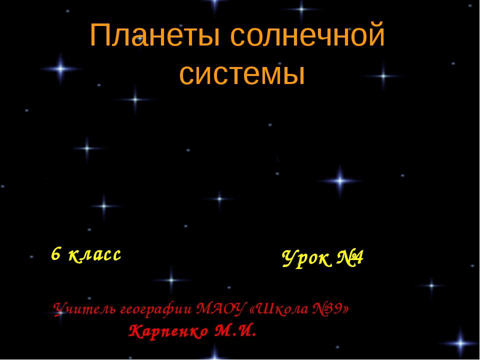 Планеты солнечной системы 6 класс Урок №4 Учитель географии МАОУ «Школа №39»...