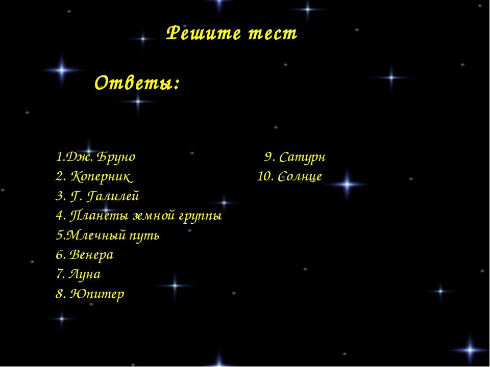 Решите тест 1.Дж. Бруно 9. Сатурн 2. Коперник 10. Солнце 3. Г. Галилей 4. Пла...
