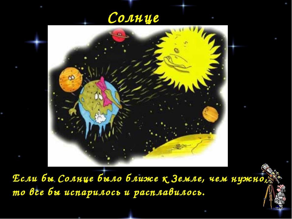 Солнце Если бы Солнце было ближе к Земле, чем нужно, то все бы испарилось и р...