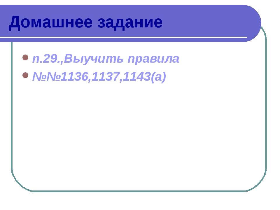 Домашнее задание п.29.,Выучить правила №№1136,1137,1143(а)