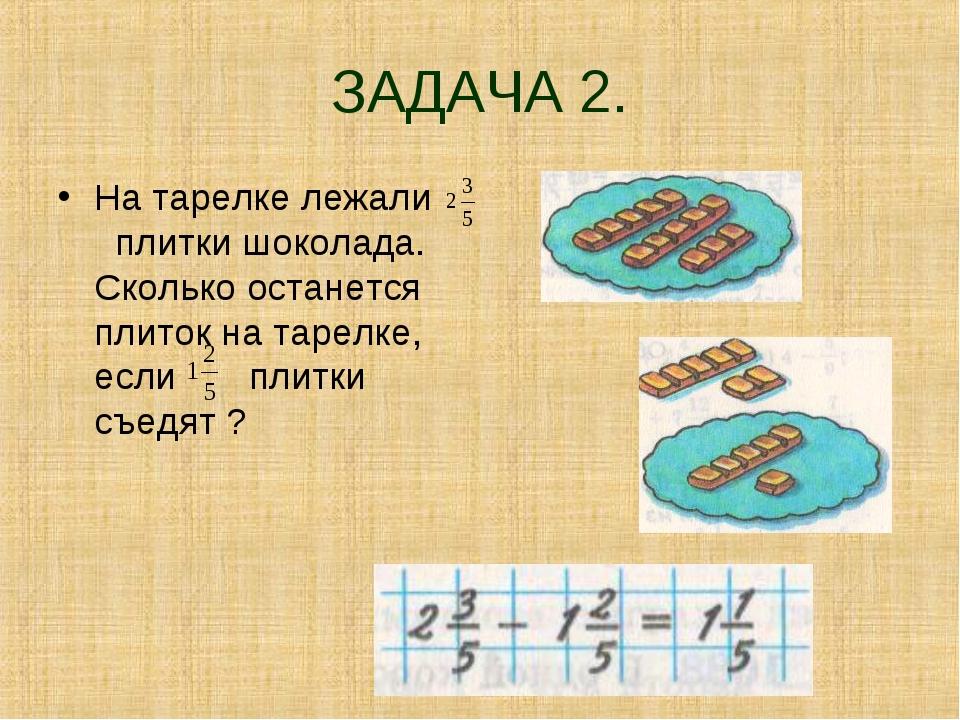 ЗАДАЧА 2. На тарелке лежали плитки шоколада. Сколько останется плиток на таре...