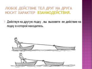 Действуя на другую лодку , вы вызовете ее действие на лодку в которой находит
