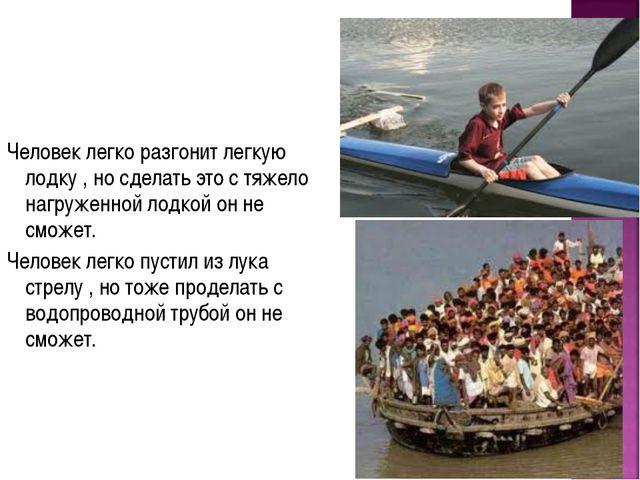 Человек легко разгонит легкую лодку , но сделать это с тяжело нагруженной лод...