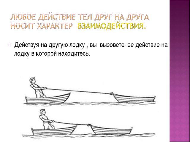 Действуя на другую лодку , вы вызовете ее действие на лодку в которой находит...