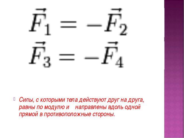 Силы, с которыми тела действуют друг на друга, равны по модулю и направлены...