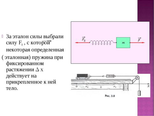 За эталон силы выбрали силу F0 , с которой некоторая определенная ( эталонная...