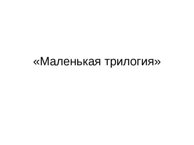 «Маленькая трилогия»