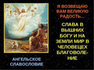 АНГЕЛЬСКОЕ СЛАВОСЛОВИЕ Я ВОЗВЕЩАЮ ВАМ ВЕЛИКУЮ РАДОСТЬ… СЛАВА В ВЫШНИХ БОГУ И