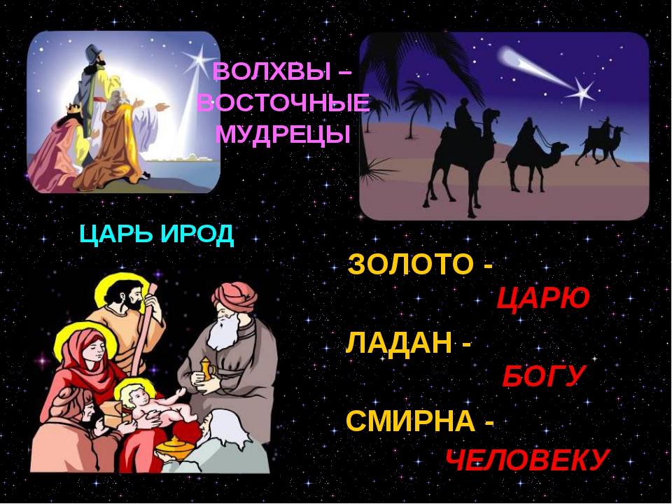 ЦАРЬ ИРОД ЗОЛОТО - ЛАДАН - СМИРНА - ЦАРЮ БОГУ ЧЕЛОВЕКУ ВОЛХВЫ – ВОСТОЧНЫЕ МУД...