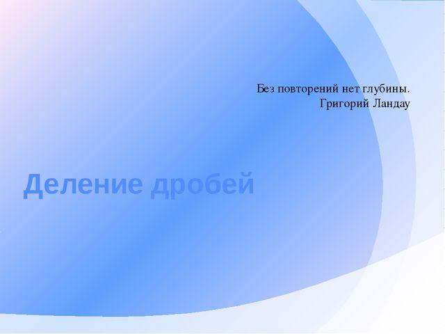 Деление дробей Без повторений нет глубины. Григорий Ландау