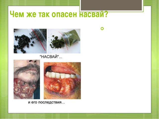 Чем же так опасен насвай?  По данным узбекских онкологов, 80% случаев рака я...