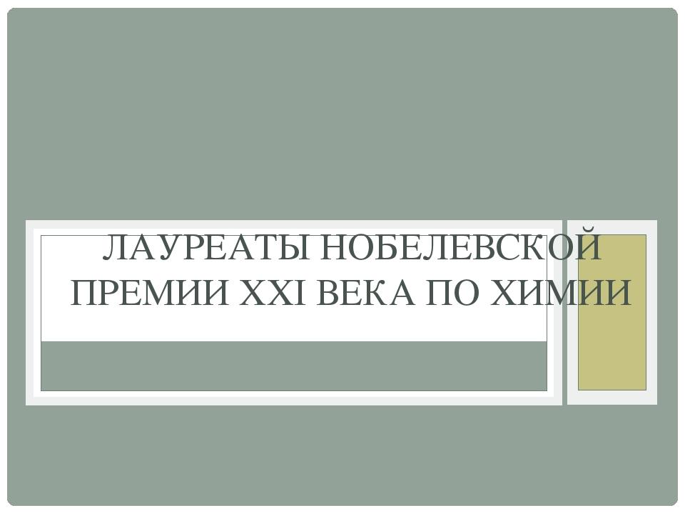 ЛАУРЕАТЫ НОБЕЛЕВСКОЙ ПРЕМИИ XXI ВЕКА ПО ХИМИИ