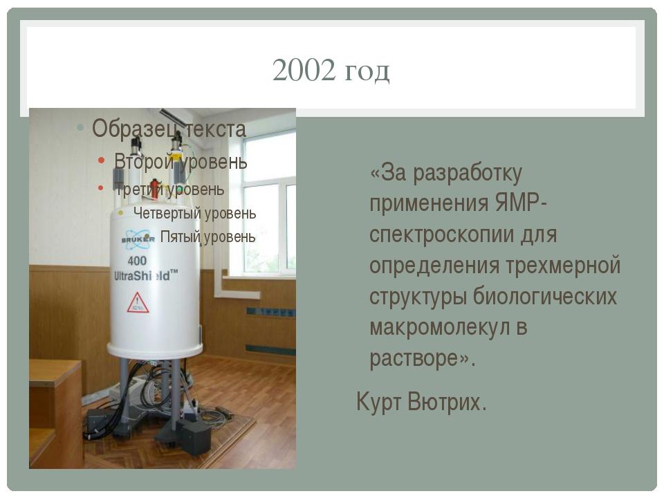 2002 год «За разработку применения ЯМР-спектроскопии для определения трехмерн...