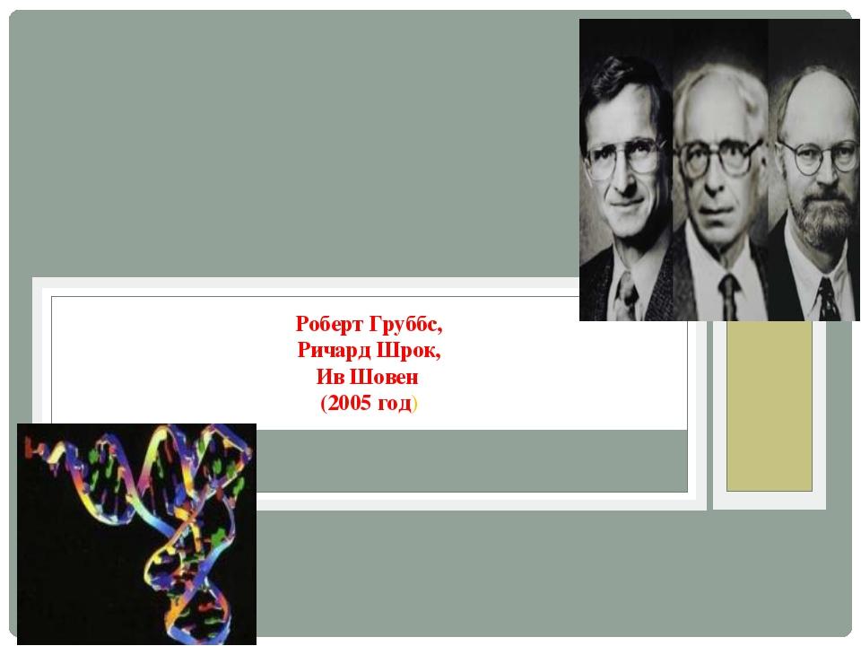 «За развитие метода обмена в) Роберт Груббс, Ричард Шрок, Ив Шовен (2005 год)