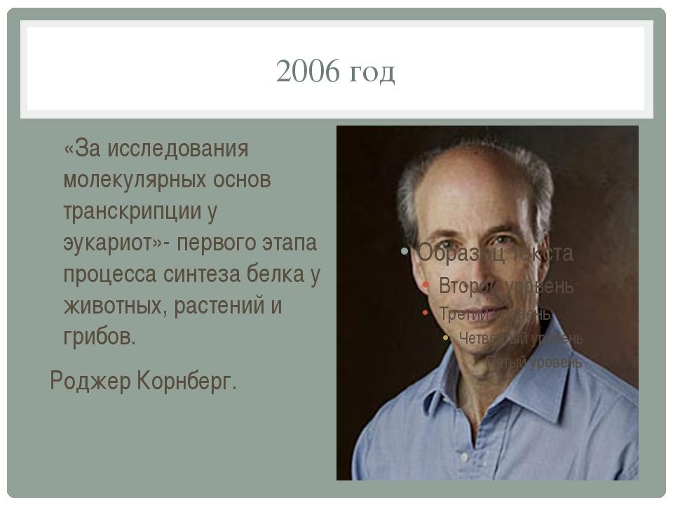 2006 год «За исследования молекулярных основ транскрипции у эукариот»- первог...