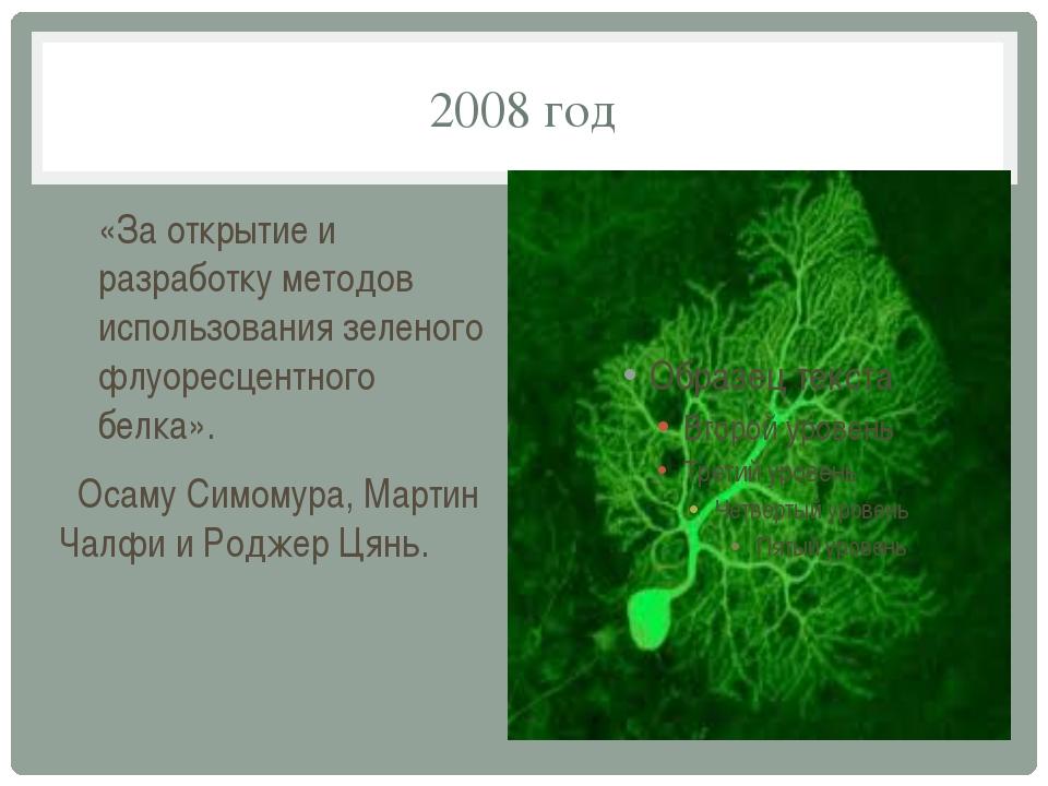 2008 год «За открытие и разработку методов использования зеленого флуоресцент...