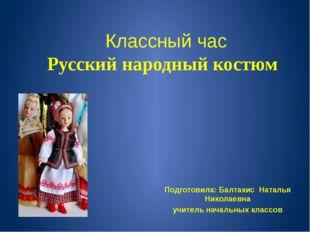 Классный час Русский народный костюм Подготовила: Балтакис Наталья Николаевн