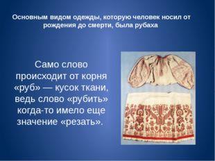 Основным видом одежды, которую человек носил от рождения до смерти, была руба