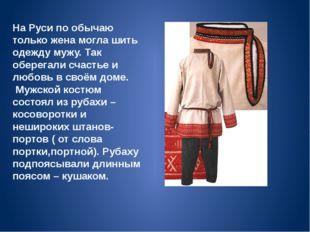 На Руси по обычаю только жена могла шить одежду мужу. Так оберегали счастье и
