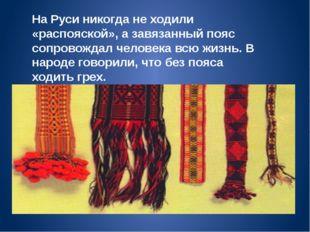 На Руси никогда не ходили «распояской», а завязанный пояс сопровождал человек