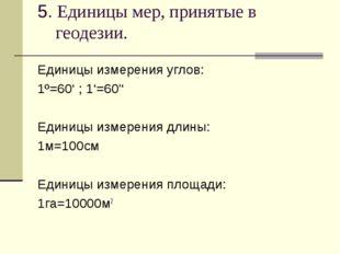 5. Единицы мер, принятые в геодезии. Единицы измерения углов: 1º=60' ; 1'=60'